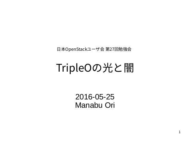 1 TripleOの光と闇 2016-05-25 Manabu Ori 日本OpenStackユーザ会 第27回勉強会