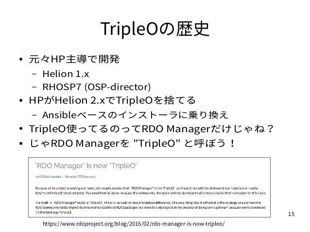 15 TripleOの歴史 ● 元々HP主導で開発 – Helion 1.x – RHOSP7 (OSP-director) ● HPがHelion 2.xでTripleOを捨てる – Ansibleベースのインストーラに乗り換え ● Trip...