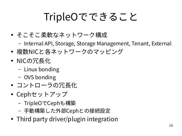 16 TripleOでできること ● そこそこ柔軟なネットワーク構成 – Internal API, Storage, Storage Management, Tenant, External ● 複数NICと各ネットワークのマッピング ● N...