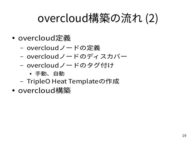 19 overcloud構築の流れ (2) ● overcloud定義 – overcloudノードの定義 – overcloudノードのディスカバー – overcloudノードのタグ付け ● 手動、自動 – TripleO Heat Tem...