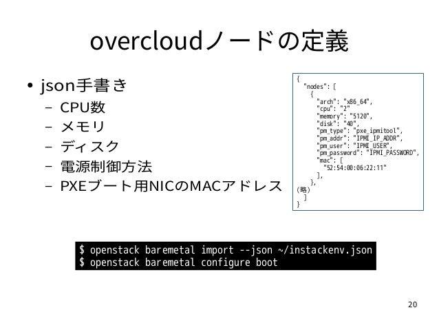 "20 overcloudノードの定義 ● json手書き – CPU数 – メモリ – ディスク – 電源制御方法 – PXEブート用NICのMACアドレス { ""nodes"": [ { ""arch"": ""x86_64"", ""cpu"": ""2""..."