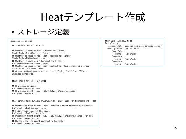25 Heatテンプレート作成 ● ストレージ定義 parameter_defaults: #### BACKEND SELECTION #### ## Whether to enable iscsi backend for Cinder. C...