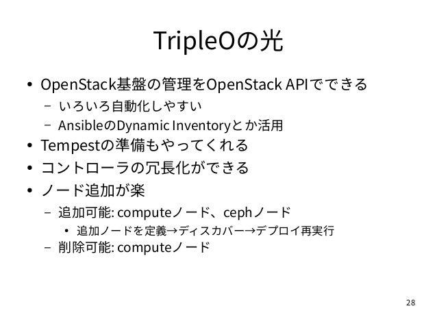 28 TripleOの光 ● OpenStack基盤の管理をOpenStack APIでできる – いろいろ自動化しやすい – AnsibleのDynamic Inventoryとか活用 ● Tempestの準備もやってくれる ● コントローラ...