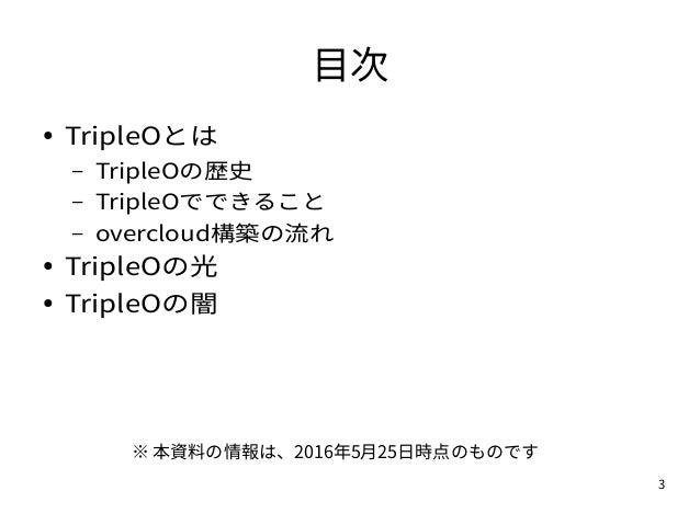 3 目次 ● TripleOとは – TripleOの歴史 – TripleOでできること – overcloud構築の流れ ● TripleOの光 ● TripleOの闇 ※ 本資料の情報は、2016年5月25日時点のものです