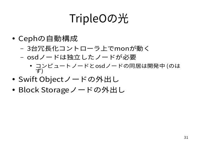 31 TripleOの光 ● Cephの自動構成 – 3台冗長化コントローラ上でmonが動く – osdノードは独立したノードが必要 ● コンピュートノードとosdノードの同居は開発中 (のは ず) ● Swift Objectノードの外出し ...