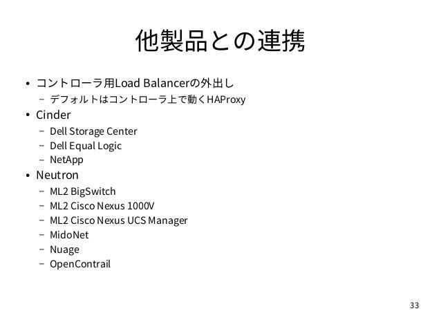 33 他製品との連携 ● コントローラ用Load Balancerの外出し – デフォルトはコントローラ上で動くHAProxy ● Cinder – Dell Storage Center – Dell Equal Logic – NetApp...