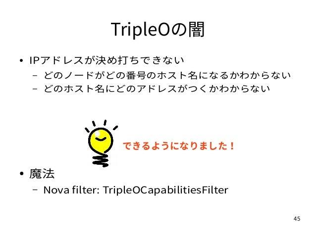 45 TripleOの闇 ● IPアドレスが決め打ちできない – どのノードがどの番号のホスト名になるかわからない – どのホスト名にどのアドレスがつくかわからない ● 魔法 – Nova filter: TripleOCapabilities...