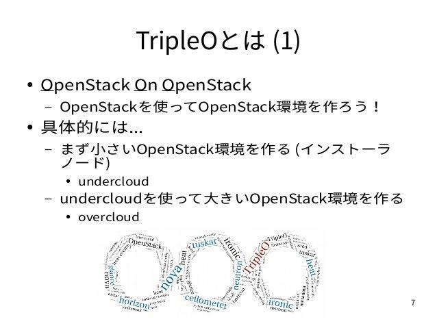 7 TripleOとは (1) ● OpenStack On OpenStack – OpenStackを使ってOpenStack環境を作ろう! ● 具体的には... – まず小さいOpenStack環境を作る (インストーラ ノード) ● u...