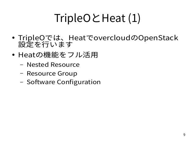 9 TripleOとHeat (1) ● TripleOでは、HeatでovercloudのOpenStack 設定を行います ● Heatの機能をフル活用 – Nested Resource – Resource Group – Softwa...