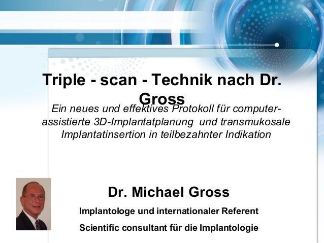 Triple - scan - Technik nach Dr. GrossEin neues und effektives Protokoll für computer- assistierte 3D-Implantatplanung und...