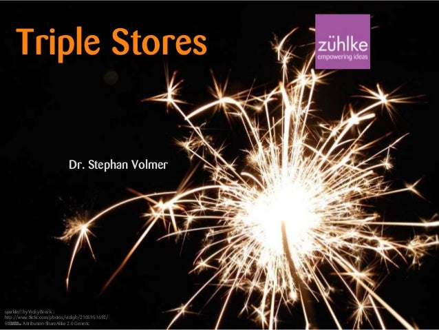 Triple Stores  Dr. Stephan Volmer  Slide 1 of 34  sparkler! by Vicky Brock http://www.flickr.com/photos/vickyb/2105951692/...