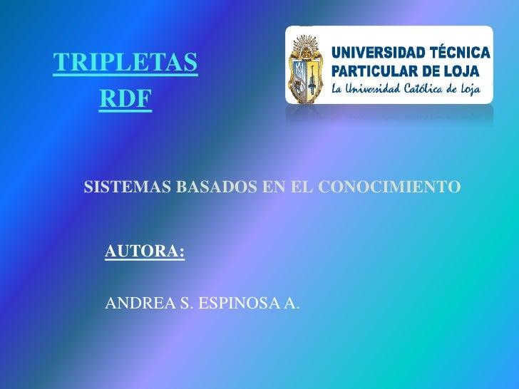 SISTEMAS BASADOS EN EL CONOCIMIENTO AUTORA: ANDREA S. ESPINOSA A. TRIPLETAS RDF