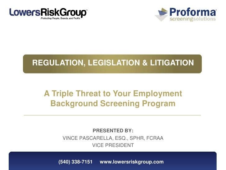 REGULATION, LEGISLATION & LITIGATION  A Triple Threat to Your Employment   Background Screening Program                PRE...