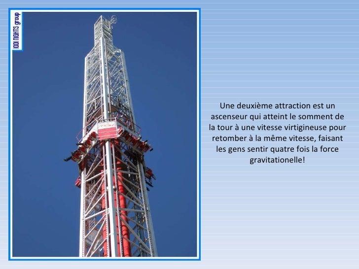 Une deuxième attraction est un ascenseur qui atteint le somment de la tour à une vitesse virtigineuse pour retomber à la m...