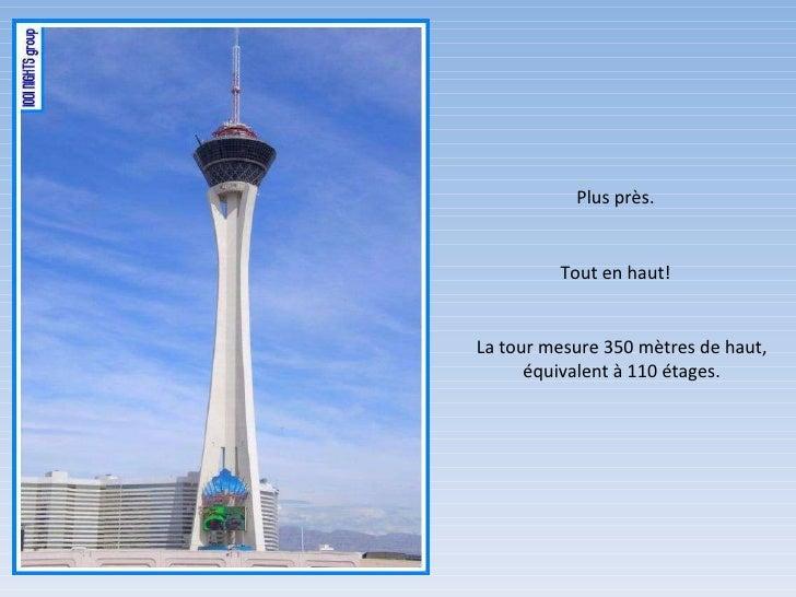 Plus près. Tout en haut! La tour mesure 350 mètres de haut, équivalent à 110 étages.