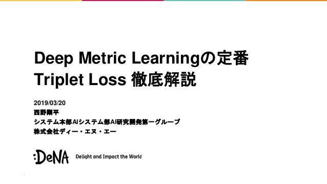 Deep Metric Learningの定番 Triplet Loss 徹底解説 2019/03/20 西野剛平 システム本部AIシステム部AI研究開発第一グループ 株式会社ディー・エヌ・エー