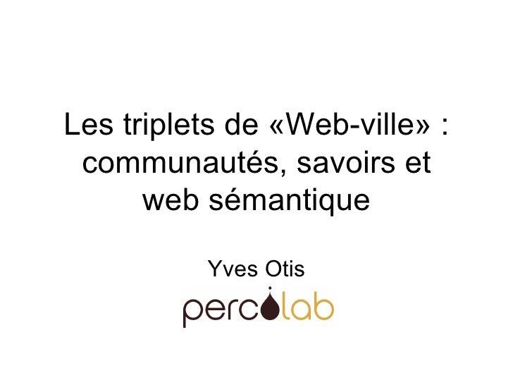 Les triplets de «Web-ville» : communautés, savoirs et web sémantique Yves Otis