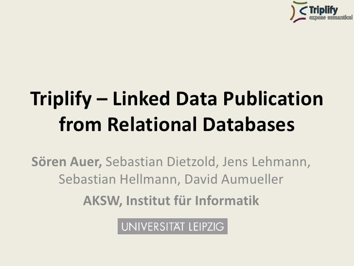 Triplify – Linked Data Publication     from Relational Databases Sören Auer, Sebastian Dietzold, Jens Lehmann,     Sebasti...