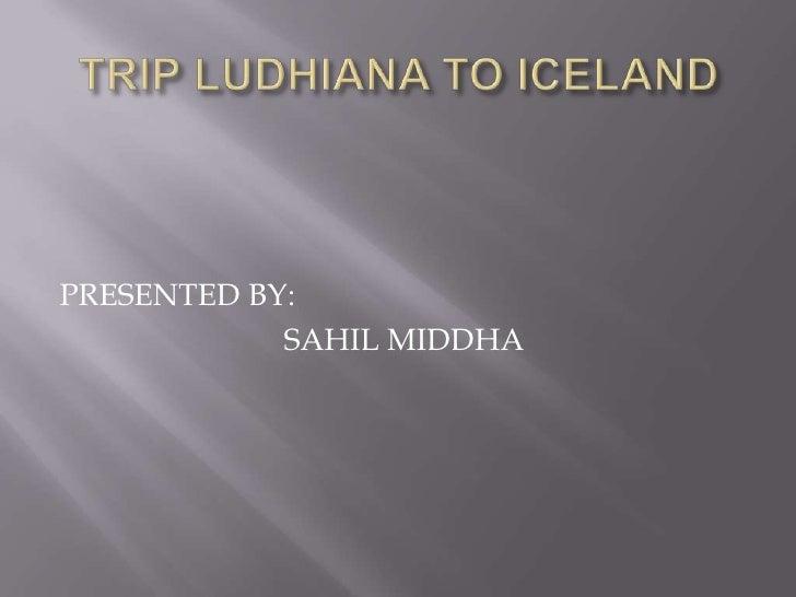 TRIP LUDHIANA TO ICELAND<br />PRESENTED BY:<br />                            SAHIL MIDDHA<br />