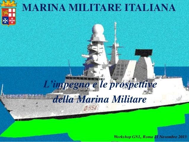 MARINA MILITARE ITALIANA  L'impegno e le prospettive della Marina Militare  Workshop GNL, Roma 21 Novembre 2013