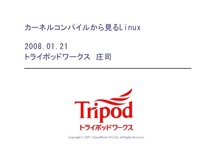 カーネルコンパイルから見るLinux2008.01.21トライポッドワークス 庄司      Copyright © 2007, TripodWorks CO.,Ltd. All Rights Reserved.