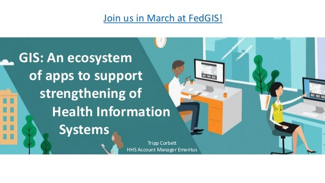Join us in March at FedGIS! GIS: An ecosystem of apps to support strengthening of Health Information Systems Tripp Corbett...