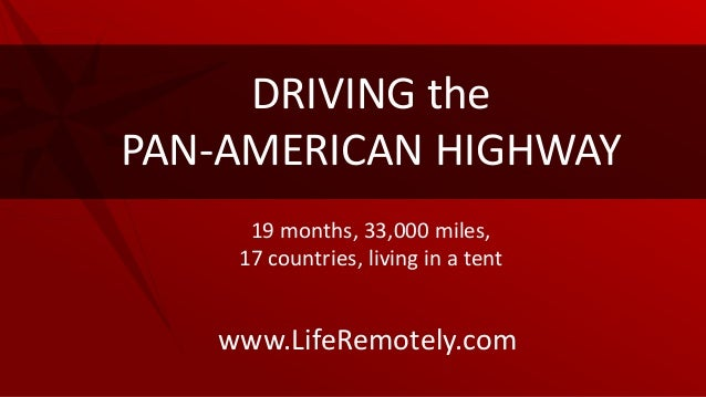 www.LifeRemotely.comDRIVING thePAN-AMERICAN HIGHWAY19 months, 33,000 miles,17 countries, living in a tent