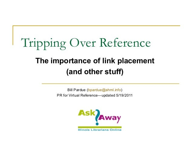 Tripping Over Reference The importance of link placement (and other stuff) Bill Pardue (bpardue@ahml.info) PR for Virtual ...