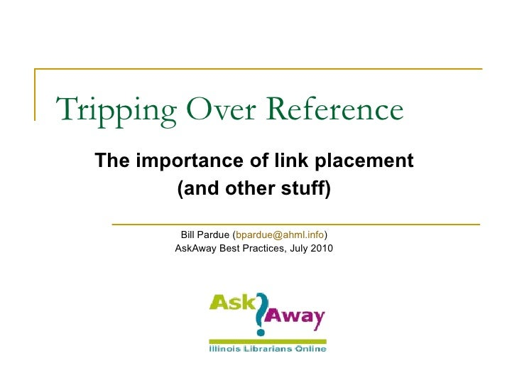 Tripping Over Reference The importance of link placement (and other stuff) Bill Pardue ( [email_address] ) AskAway Best Pr...