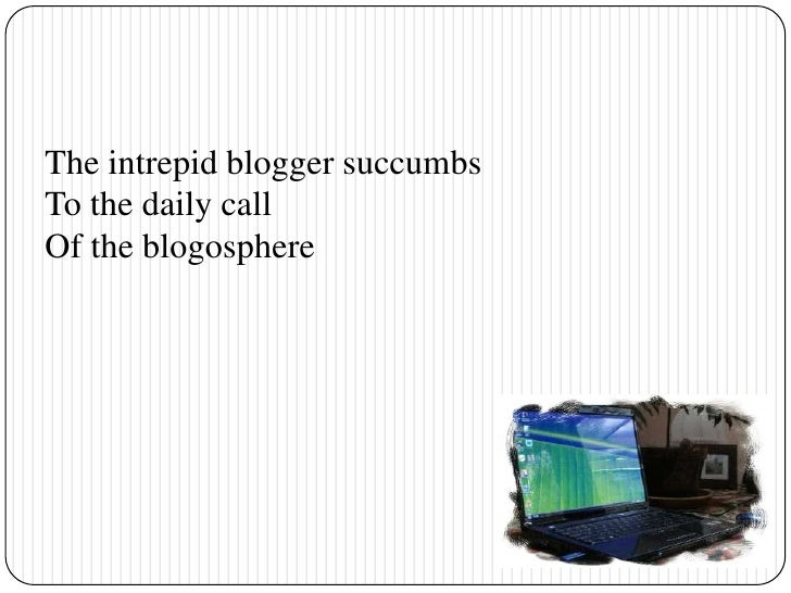 The intrepid blogger succumbs<br />To the daily call<br />Of the blogosphere<br />