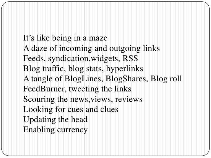 It's like being in a maze<br />A daze of incoming and outgoing links<br />Feeds, syndication,widgets, RSS<br />Blog traffi...
