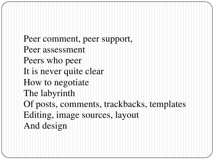 Peer comment, peer support, <br />Peer assessment<br />Peers who peer<br />It is never quite clear <br />How to negotiate<...