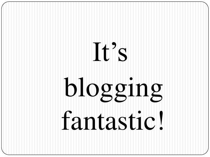 It's<br /> blogging fantastic! <br />
