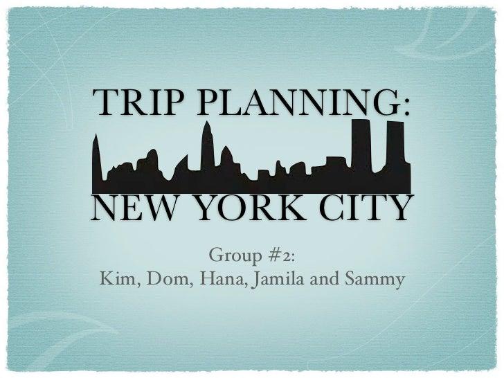 TRIP PLANNING:NEW YORK CITY           Group #2:Kim, Dom, Hana, Jamila and Sammy