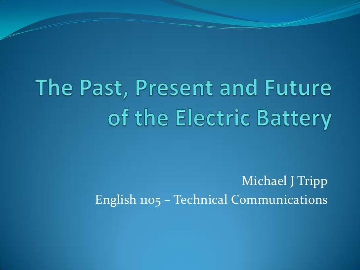 The Past, Present and Future of the Electric Battery<br />Michael J Tripp<br />English 1105 – Technical Communications<br />