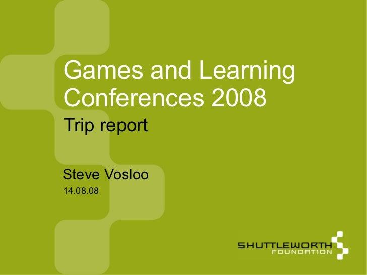 14.08.08 Games and Learning Conferences 2008 <ul><ul><li>Steve Vosloo </li></ul></ul>Trip report