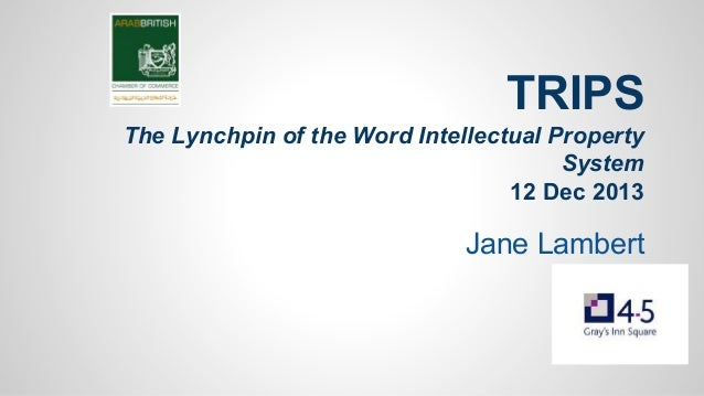 TRIPS The Lynchpin of the Word Intellectual Property System 12 Dec 2013  Jane Lambert