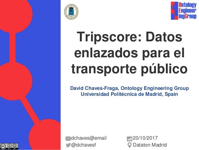 David Chaves-Fraga, Ontology Engineering Group Universidad Politécnica de Madrid, Spain Tripscore: Datos enlazados para el...