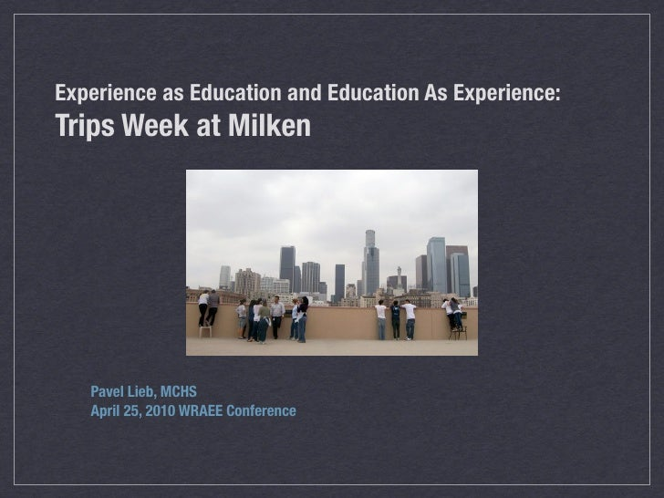 Experience as Education and Education As Experience: Trips Week at Milken        Pavel Lieb, MCHS    April 25, 2010 WRAEE ...
