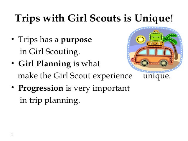Trips with Girl Scouts is Unique!• Trips has a purpose  in Girl Scouting.• Girl Planning is what  make the Girl Scout expe...
