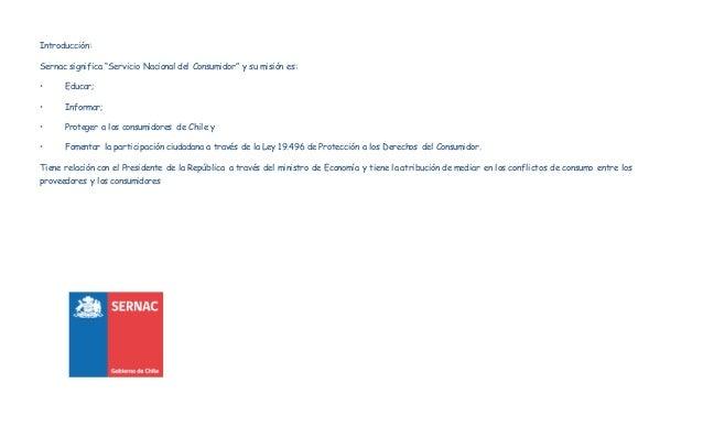 """Introducción:  Sernac significa """"Servicio Nacional del Consumidor"""" y su misión es:  • Educar;  • Informar;  • Proteger a l..."""