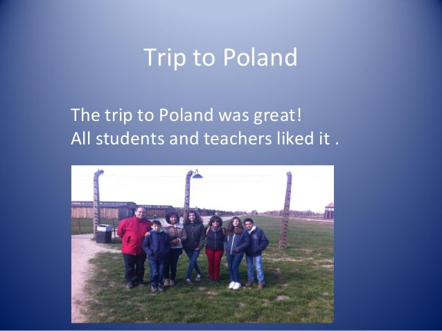 Trip to Poland The trip to Poland was great! All students and teachers liked it .