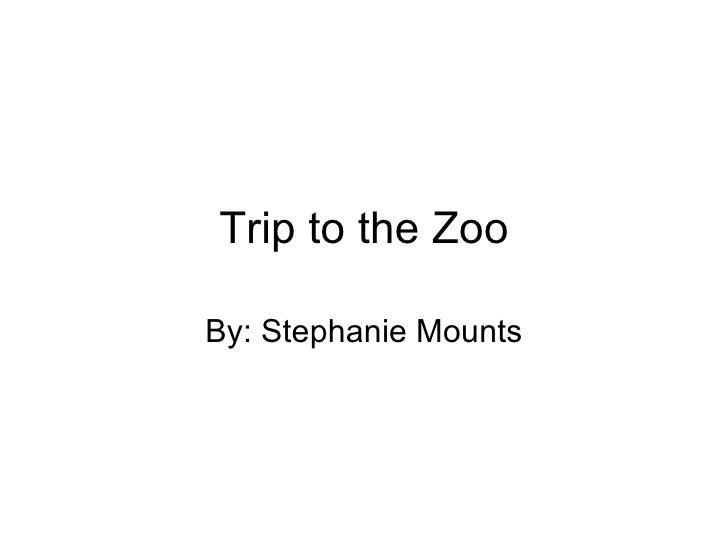 Trip to the Zoo By: Stephanie Mounts