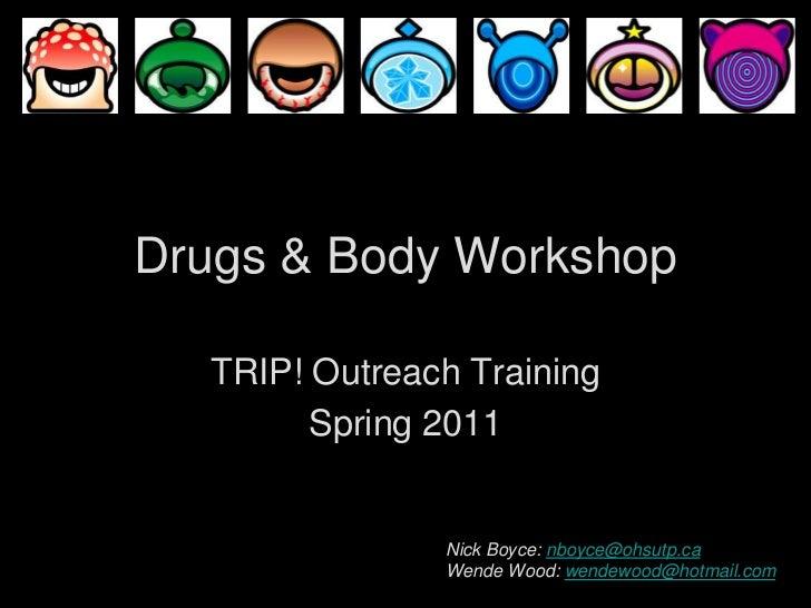 Drugs & Body Workshop<br />TRIP! Outreach Training<br />Spring 2011<br />Nick Boyce: nboyce@ohsutp.ca<br />Wende Wood: wen...