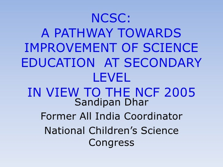 NCSC:   A PATHWAY TOWARDSIMPROVEMENT OF SCIENCEEDUCATION AT SECONDARY          LEVEL IN VIEW TO THE NCF 2005         Sandi...
