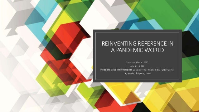 REINVENTING REFERENCE IN A PANDEMIC WORLD Stephen Abram, MLS July 21, 2020 Readers Club International (A Society for Publi...