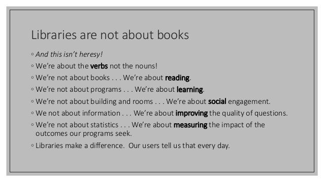 Libraries are not about books ◦ And this isn't heresy! ◦ We're about the verbs not the nouns! ◦ We're not about books . . ...
