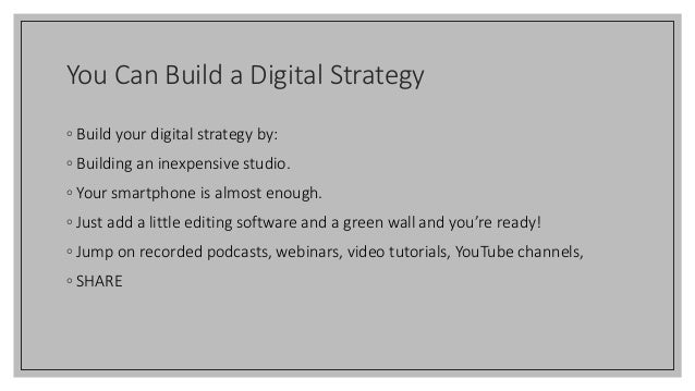 You Can Build a Digital Strategy ◦ Build your digital strategy by: ◦ Building an inexpensive studio. ◦ Your smartphone is ...