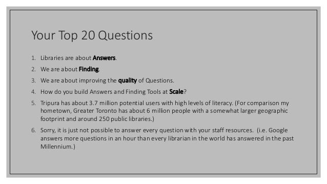 Your Top 20 Questions 1. Libraries are about Answers. 2. We are about Finding. 3. We are about improving the quality of Qu...