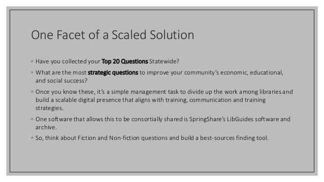One Facet of a Scaled Solution ◦ Have you collected your Top 20 Questions Statewide? ◦ What are the most strategic questio...
